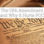 The 13th Amendment and Why it hurts POC
